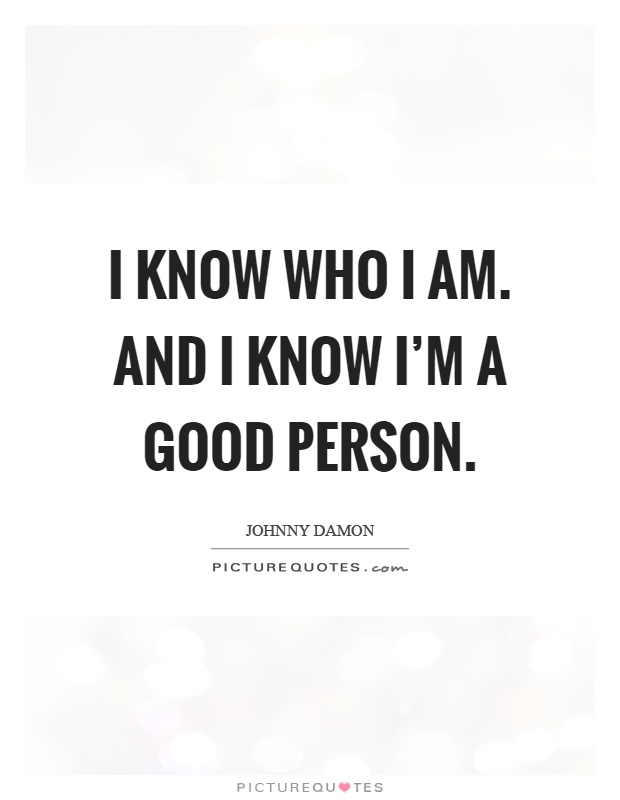 I Am A Nice Person Quotes: I Know Who I Am. And I Know I'm A Good Person