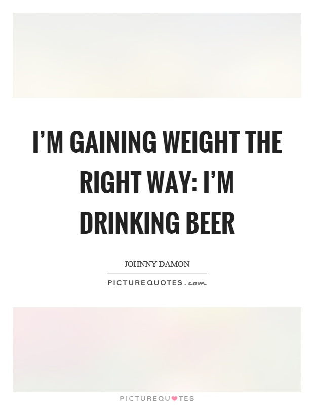 I'm gaining weight the right way: I'm drinking beer Picture Quote #1