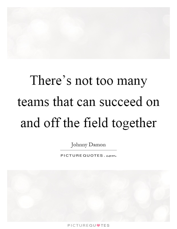 There's not too many teams that can succeed on and off the field together Picture Quote #1