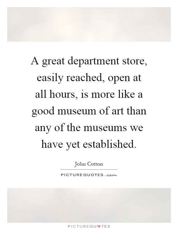 A great department store, easily reached, open at all hours, is more like a good museum of art than any of the museums we have yet established Picture Quote #1
