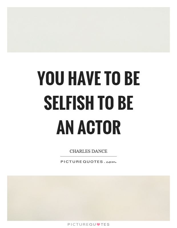 You have to be selfish to be an actor Picture Quote #1