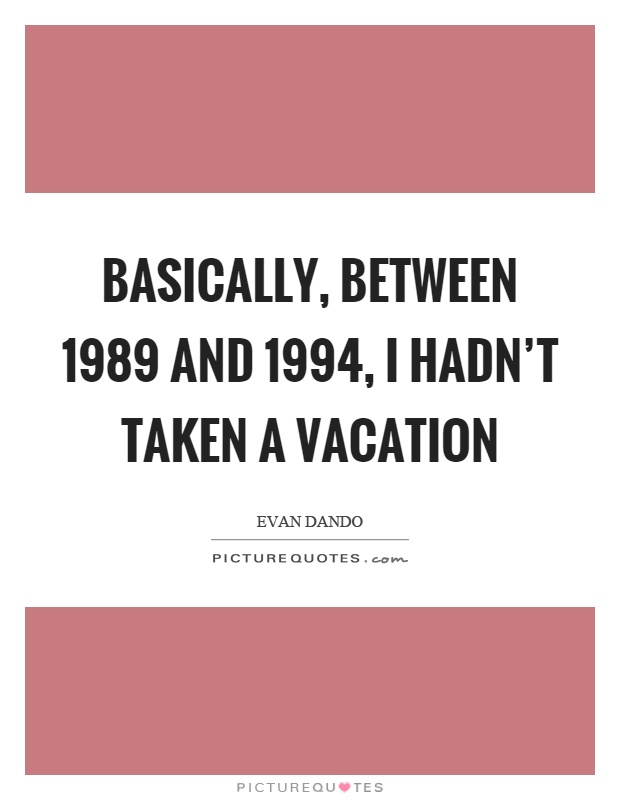 Basically, between 1989 and 1994, I hadn't taken a vacation Picture Quote #1