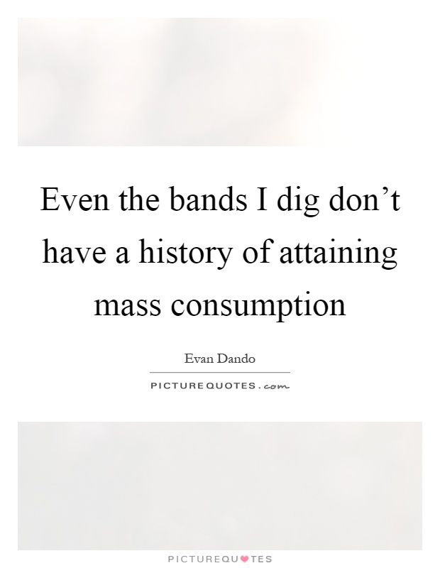 Even the bands I dig don't have a history of attaining mass consumption Picture Quote #1