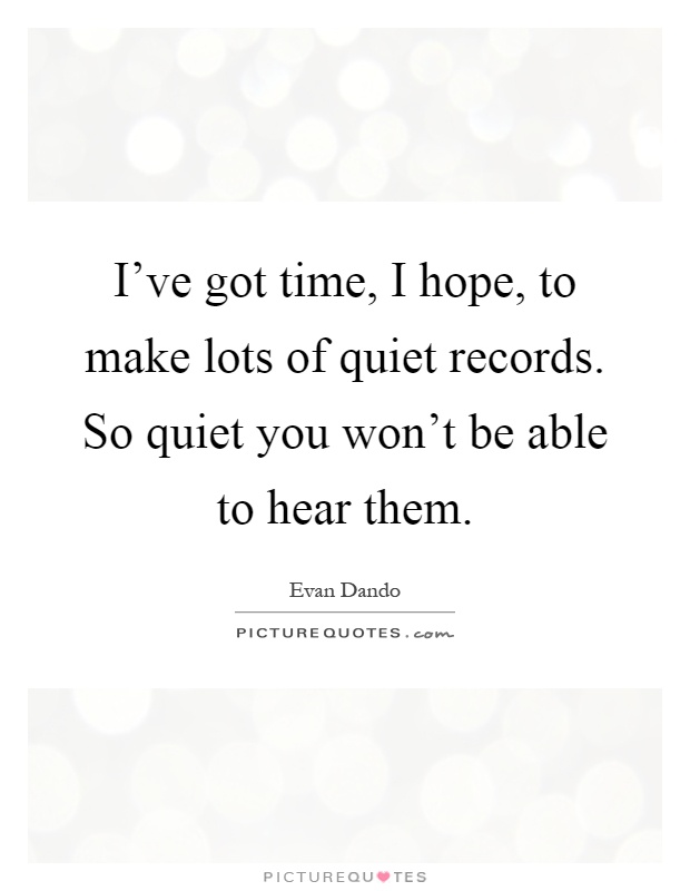 I've got time, I hope, to make lots of quiet records. So quiet you won't be able to hear them Picture Quote #1