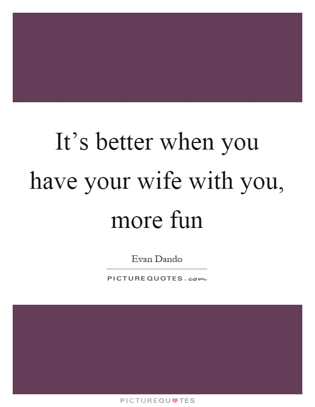 It's better when you have your wife with you, more fun Picture Quote #1
