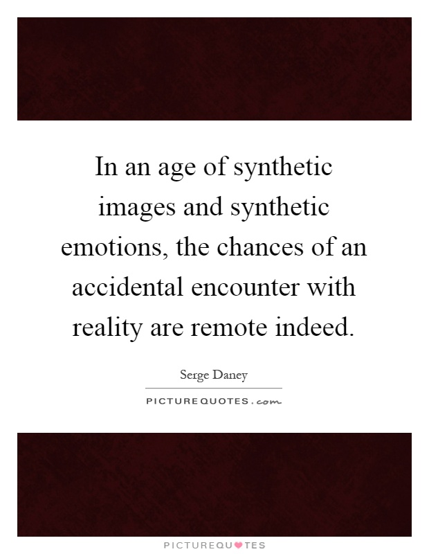 In an age of synthetic images and synthetic emotions, the chances of an accidental encounter with reality are remote indeed Picture Quote #1