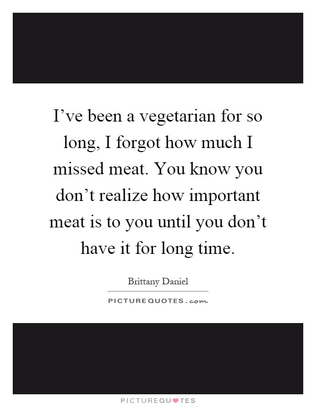 I've been a vegetarian for so long, I forgot how much I missed meat. You know you don't realize how important meat is to you until you don't have it for long time Picture Quote #1