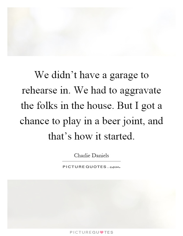 We didn't have a garage to rehearse in. We had to aggravate the folks in the house. But I got a chance to play in a beer joint, and that's how it started Picture Quote #1