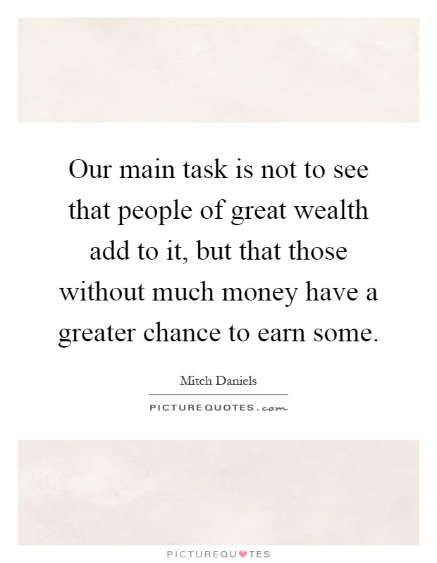 Our main task is not to see that people of great wealth add to it, but that those without much money have a greater chance to earn some Picture Quote #1