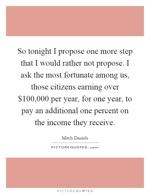 So tonight I propose one more step that I would rather not propose. I ask the most fortunate among us, those citizens earning over $100,000 per year, for one year, to pay an additional one percent on the income they receive Picture Quote #1