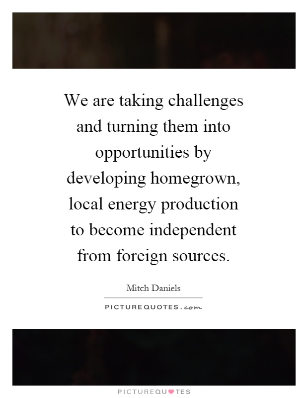 We are taking challenges and turning them into opportunities by developing homegrown, local energy production to become independent from foreign sources Picture Quote #1