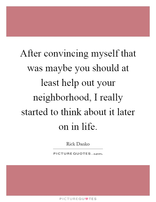 After convincing myself that was maybe you should at least help out your neighborhood, I really started to think about it later on in life Picture Quote #1