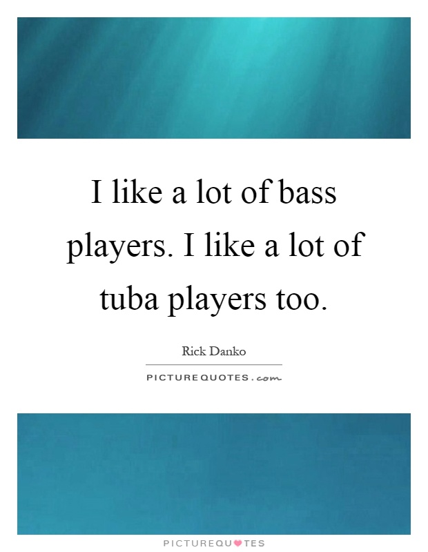 I like a lot of bass players. I like a lot of tuba players too Picture Quote #1