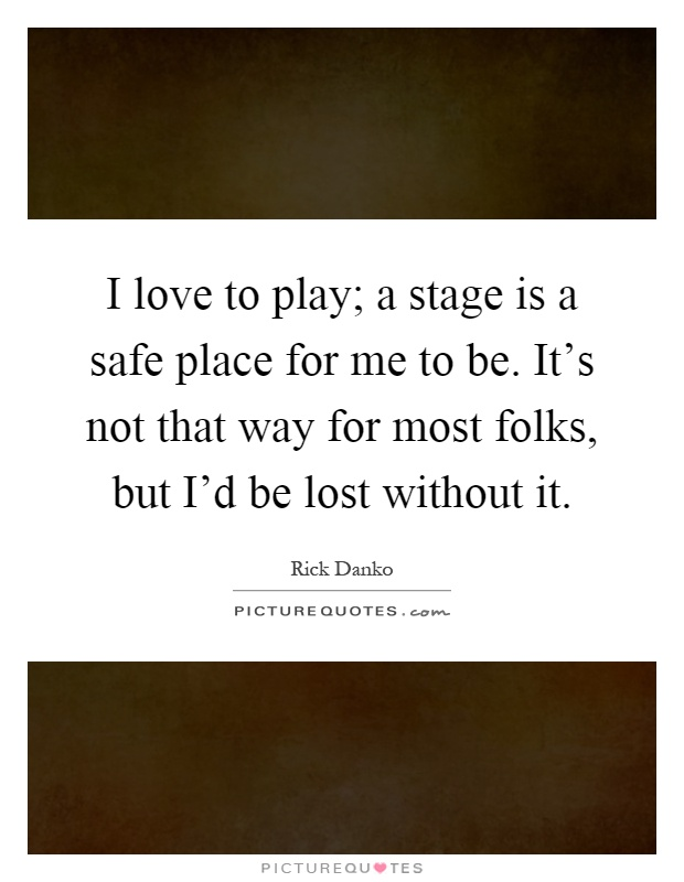 I Love To Play; A Stage Is A Safe Place For Me To Be. It's