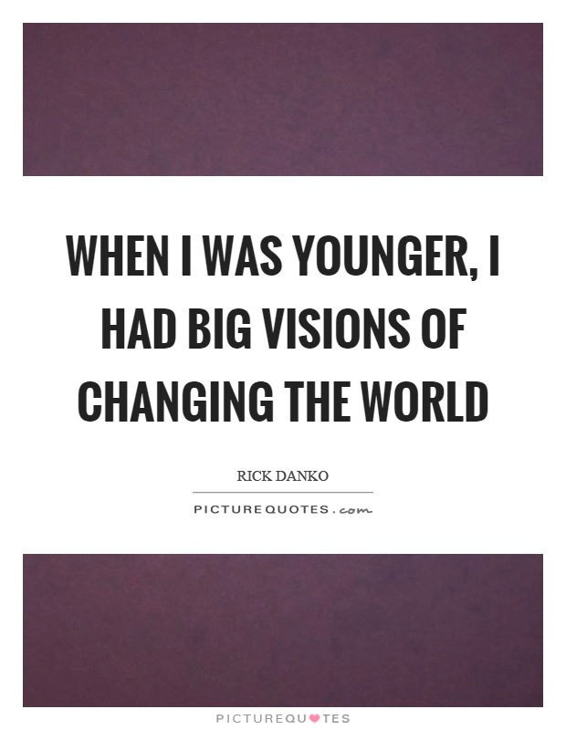 When I was younger, I had big visions of changing the world Picture Quote #1