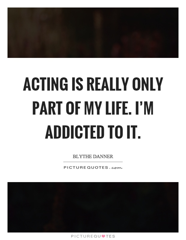 Acting is really only part of my life. I'm addicted to it Picture Quote #1