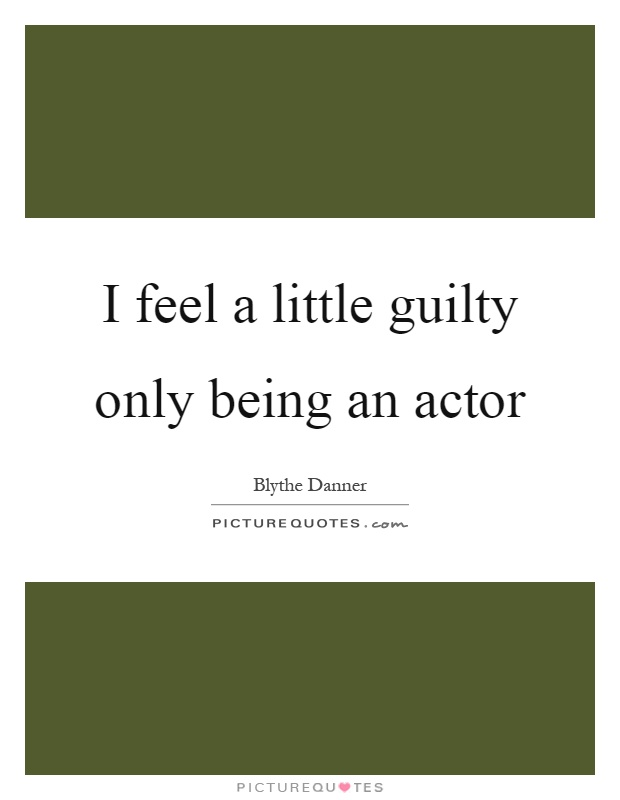 I feel a little guilty only being an actor Picture Quote #1