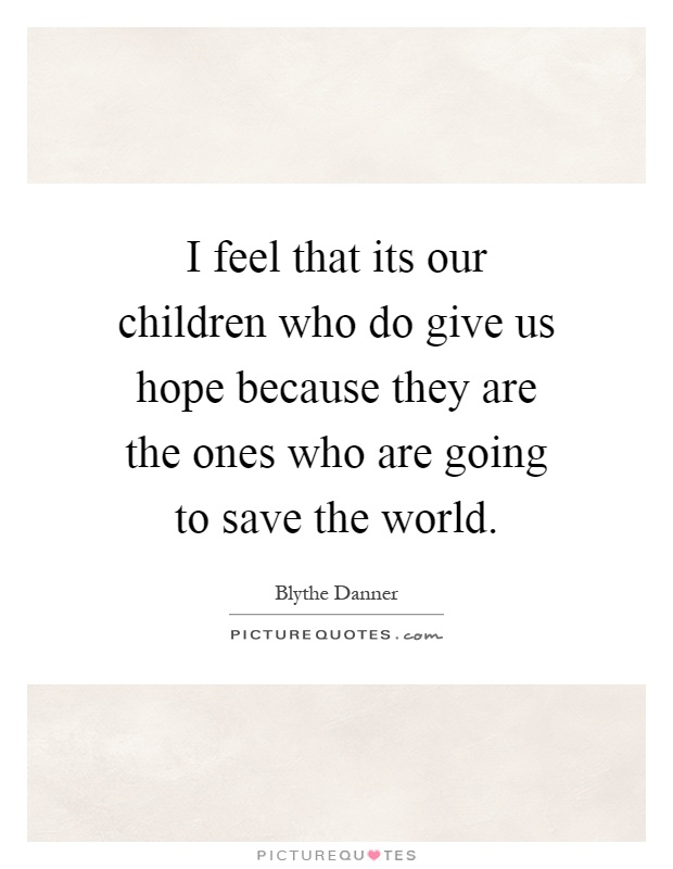 I feel that its our children who do give us hope because they are the ones who are going to save the world Picture Quote #1