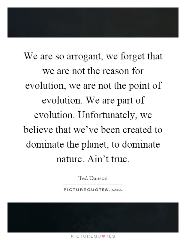 We are so arrogant, we forget that we are not the reason for evolution, we are not the point of evolution. We are part of evolution. Unfortunately, we believe that we've been created to dominate the planet, to dominate nature. Ain't true Picture Quote #1