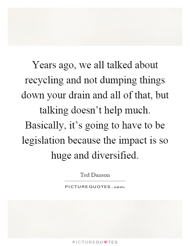 Years ago, we all talked about recycling and not dumping things down your drain and all of that, but talking doesn't help much. Basically, it's going to have to be legislation because the impact is so huge and diversified Picture Quote #1