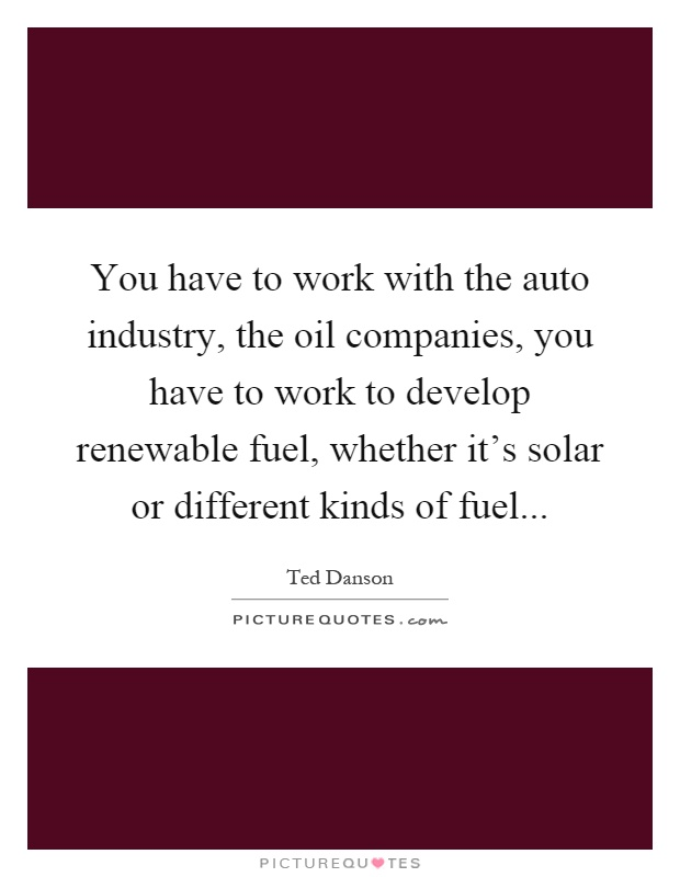 You have to work with the auto industry, the oil companies, you have to work to develop renewable fuel, whether it's solar or different kinds of fuel Picture Quote #1