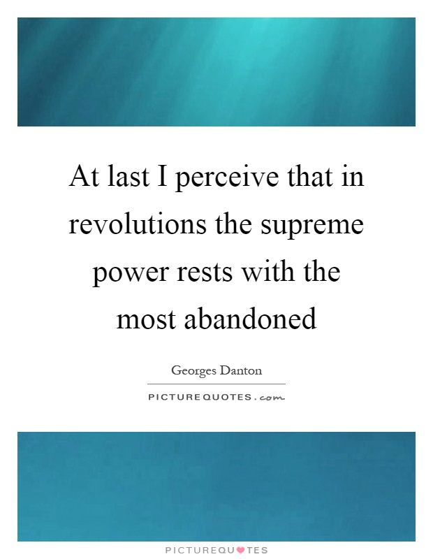 At last I perceive that in revolutions the supreme power rests with the most abandoned Picture Quote #1