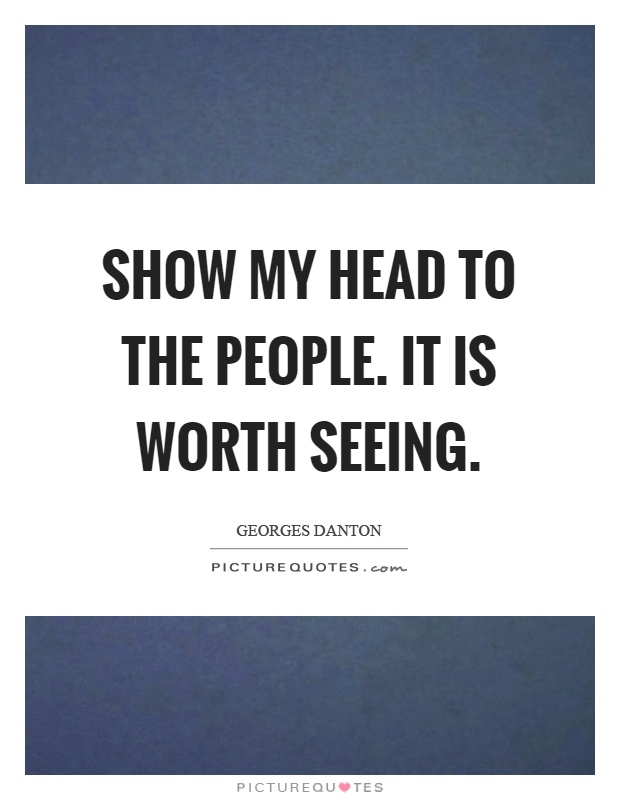 Show my head to the people. It is worth seeing Picture Quote #1