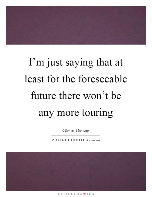 I'm just saying that at least for the foreseeable future there won't be any more touring Picture Quote #1