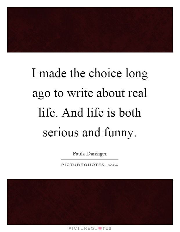 I made the choice long ago to write about real life. And life is both serious and funny Picture Quote #1