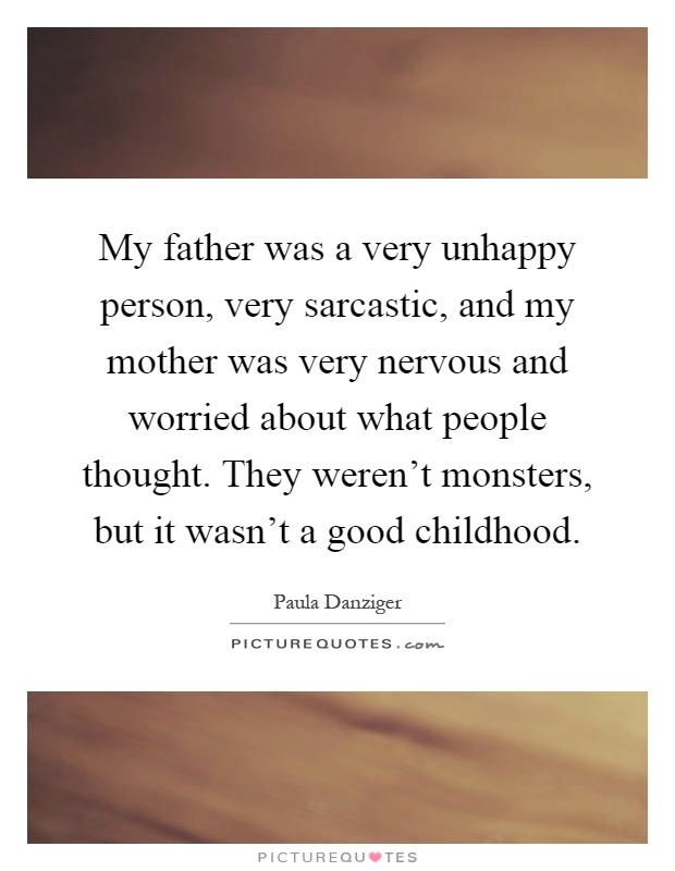 My father was a very unhappy person, very sarcastic, and my mother was very nervous and worried about what people thought. They weren't monsters, but it wasn't a good childhood Picture Quote #1