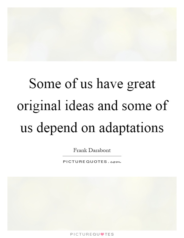 Some of us have great original ideas and some of us depend on adaptations Picture Quote #1
