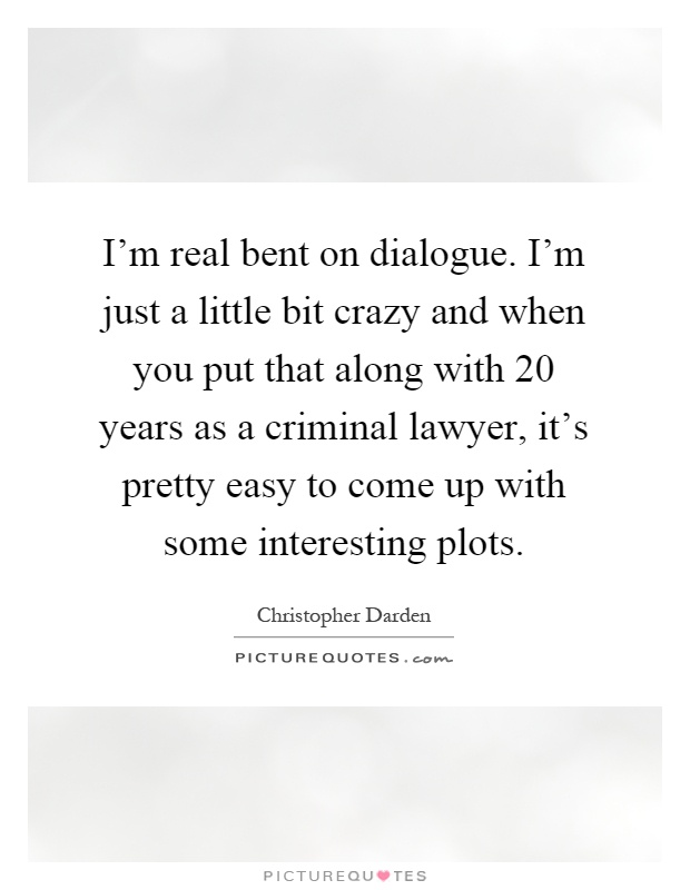 I'm real bent on dialogue. I'm just a little bit crazy and when you put that along with 20 years as a criminal lawyer, it's pretty easy to come up with some interesting plots Picture Quote #1