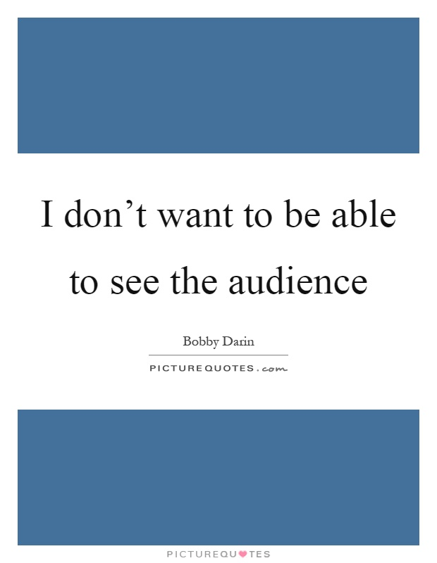 I don't want to be able to see the audience Picture Quote #1
