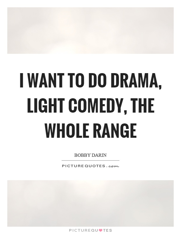 I want to do drama, light comedy, the whole range Picture Quote #1