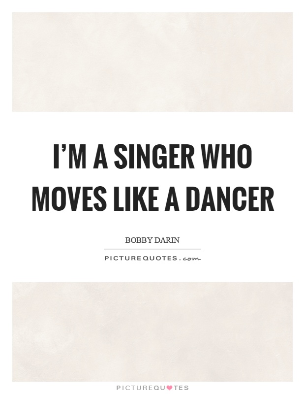 I'm a singer who moves like a dancer Picture Quote #1
