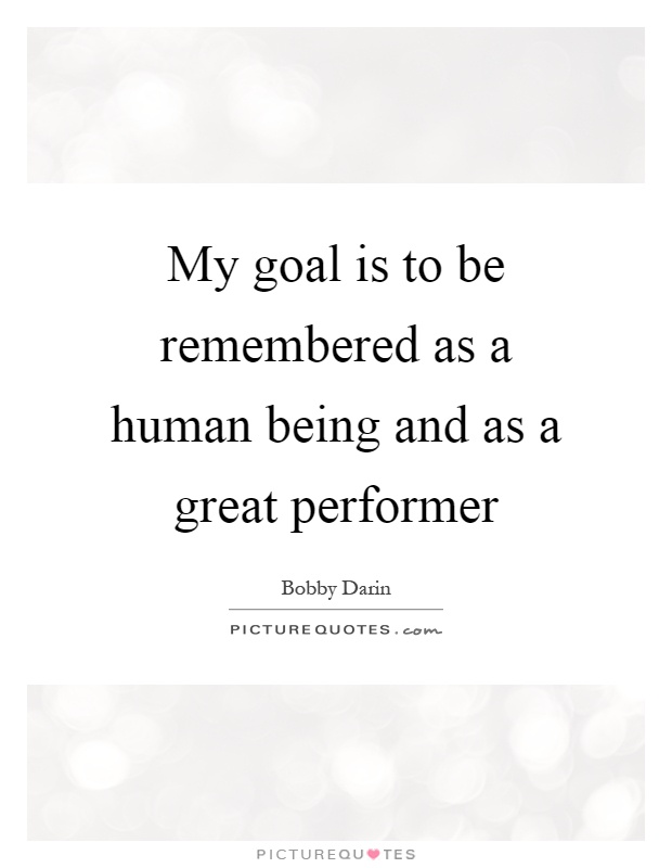 My goal is to be remembered as a human being and as a great performer Picture Quote #1