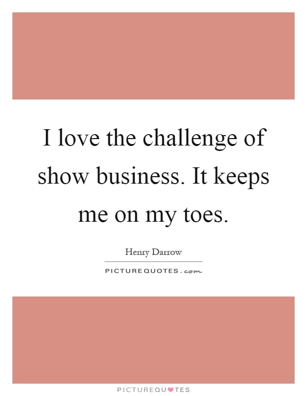 I love the challenge of show business. It keeps me on my toes Picture Quote #1