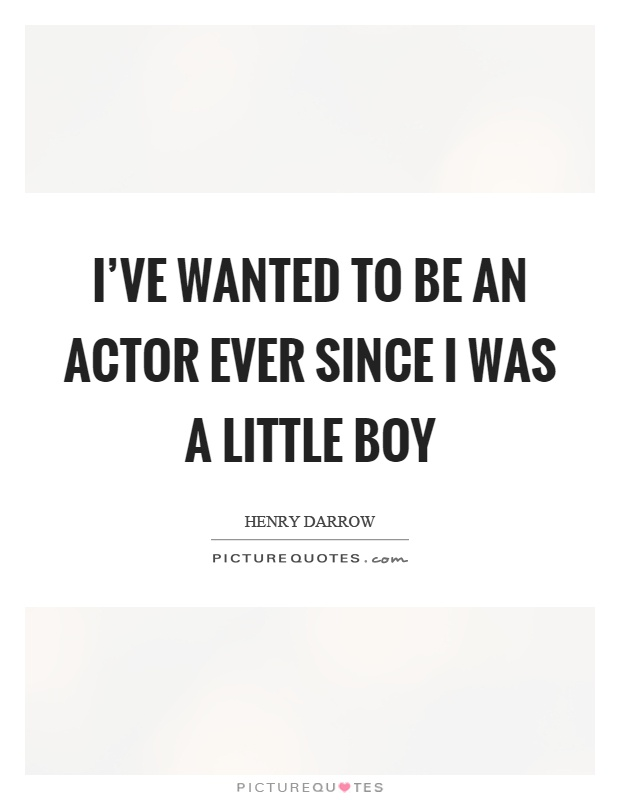 I've wanted to be an actor ever since I was a little boy Picture Quote #1