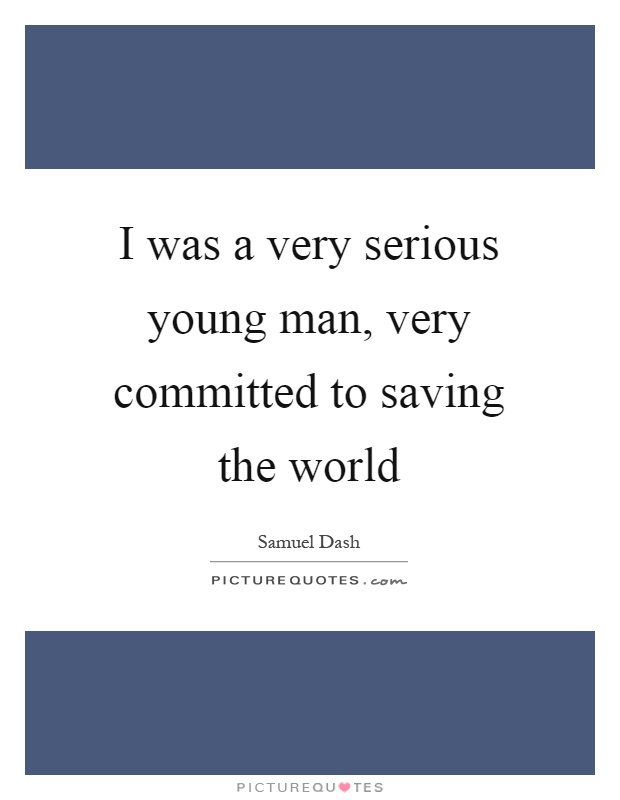 I was a very serious young man, very committed to saving the world Picture Quote #1