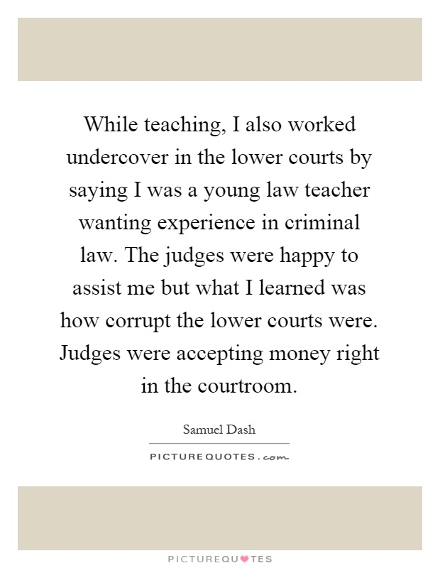 While teaching, I also worked undercover in the lower courts by saying I was a young law teacher wanting experience in criminal law. The judges were happy to assist me but what I learned was how corrupt the lower courts were. Judges were accepting money right in the courtroom Picture Quote #1
