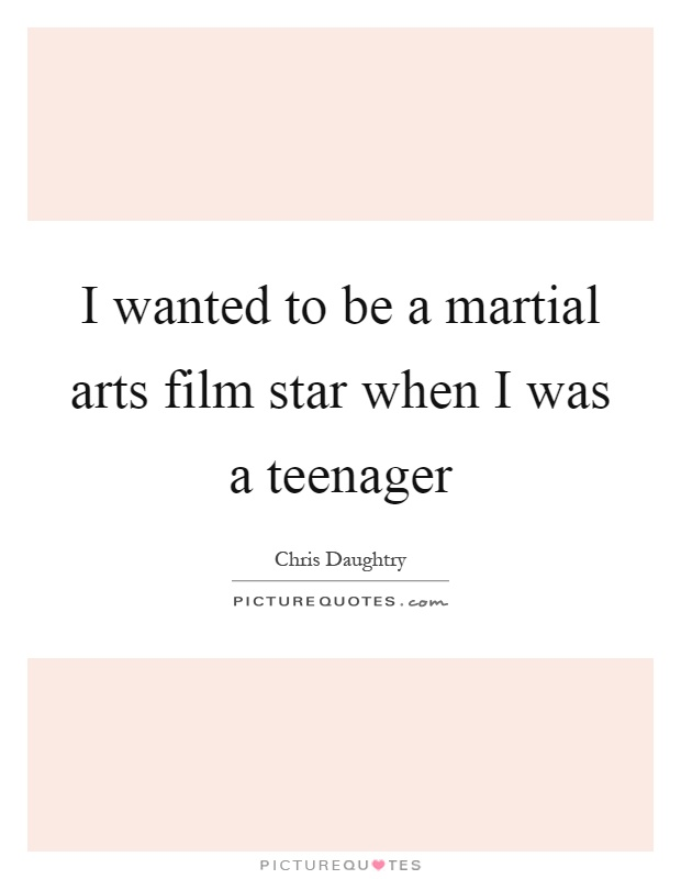 I wanted to be a martial arts film star when I was a teenager Picture Quote #1
