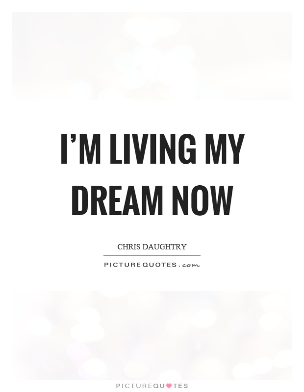 I'm living my dream now Picture Quote #1
