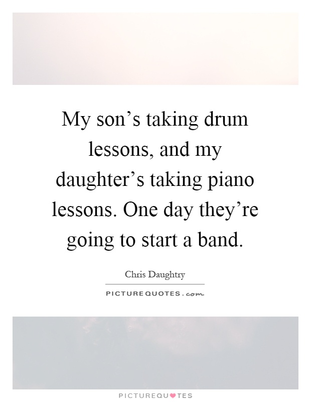 My son's taking drum lessons, and my daughter's taking piano lessons. One day they're going to start a band Picture Quote #1