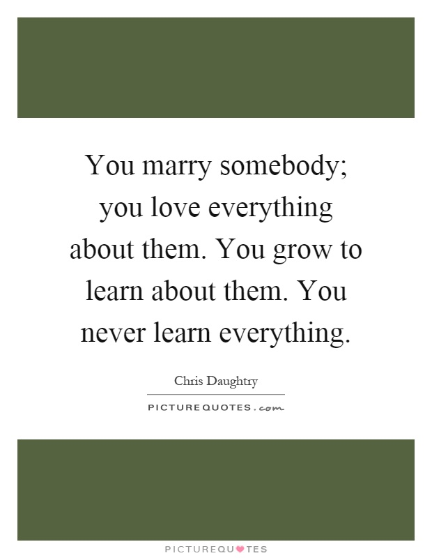 You marry somebody; you love everything about them. You grow to...  Picture ...