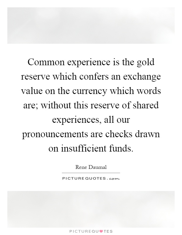 Common experience is the gold reserve which confers an exchange value on the currency which words are; without this reserve of shared experiences, all our pronouncements are checks drawn on insufficient funds Picture Quote #1