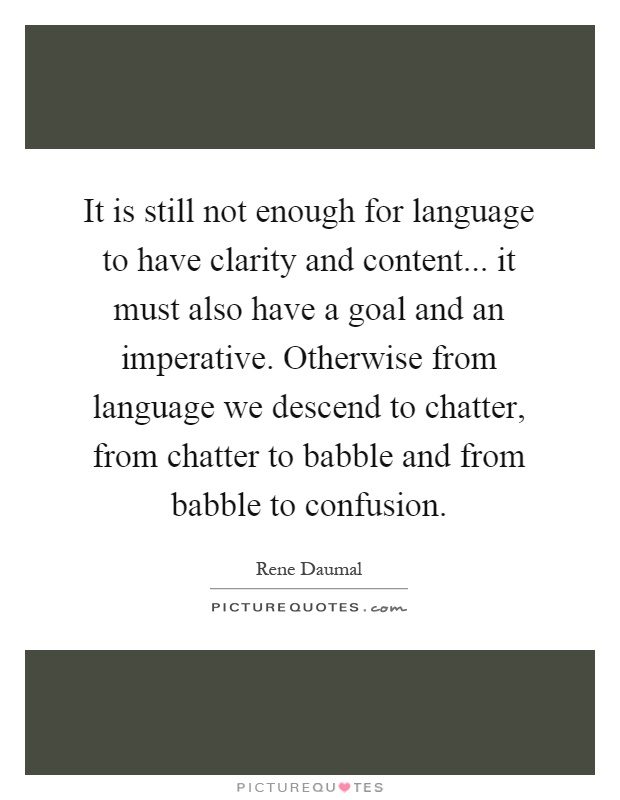 It is still not enough for language to have clarity and content... it must also have a goal and an imperative. Otherwise from language we descend to chatter, from chatter to babble and from babble to confusion Picture Quote #1
