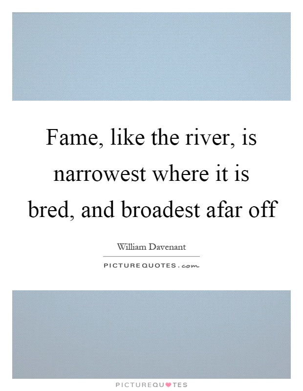 Fame, like the river, is narrowest where it is bred, and broadest afar off Picture Quote #1