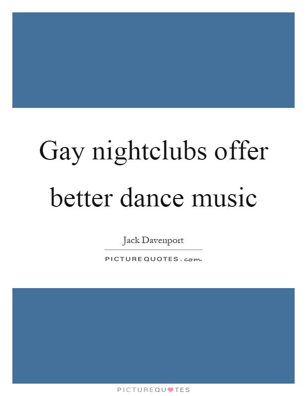 Gay nightclubs offer better dance music Picture Quote #1