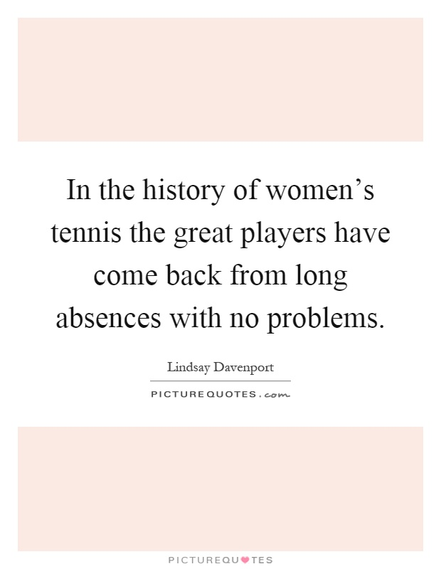 In the history of women's tennis the great players have come back from long absences with no problems Picture Quote #1