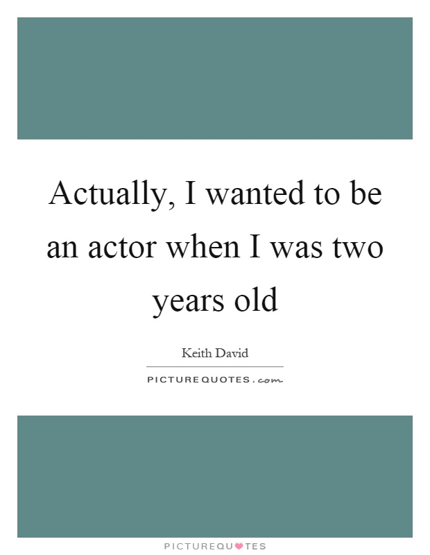Actually, I wanted to be an actor when I was two years old Picture Quote #1